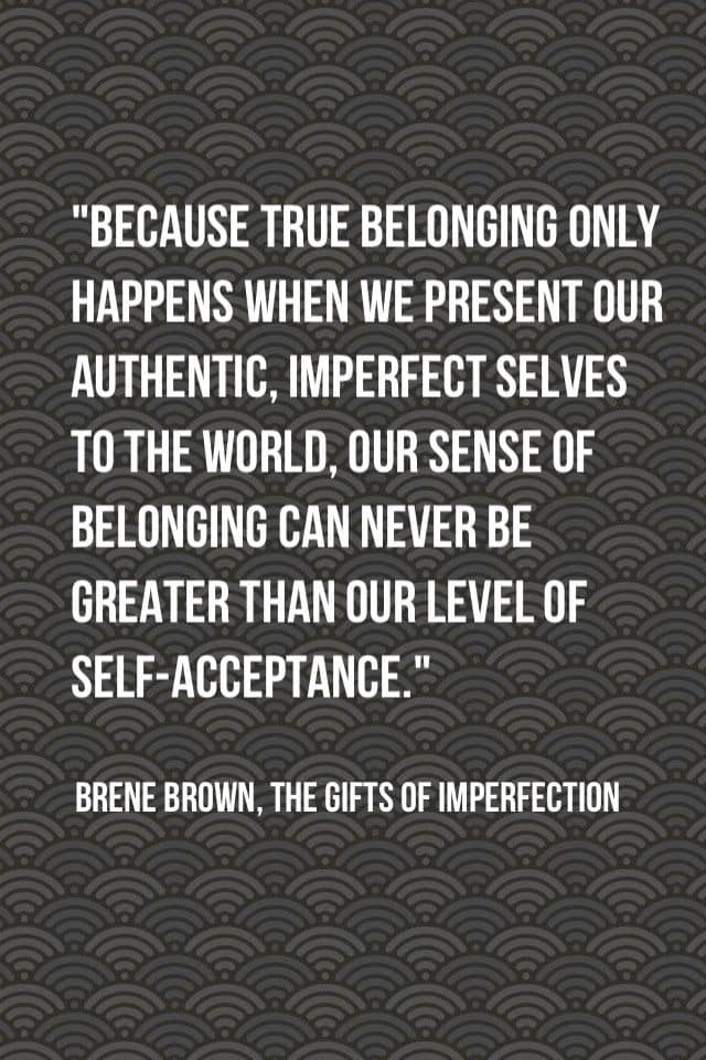 Because true belonging only happens when we present our authentic, imperfect selves to the world, our sense of belonging can never be greater than our level of self-acceptance ― Brené Brown, Daring Greatly